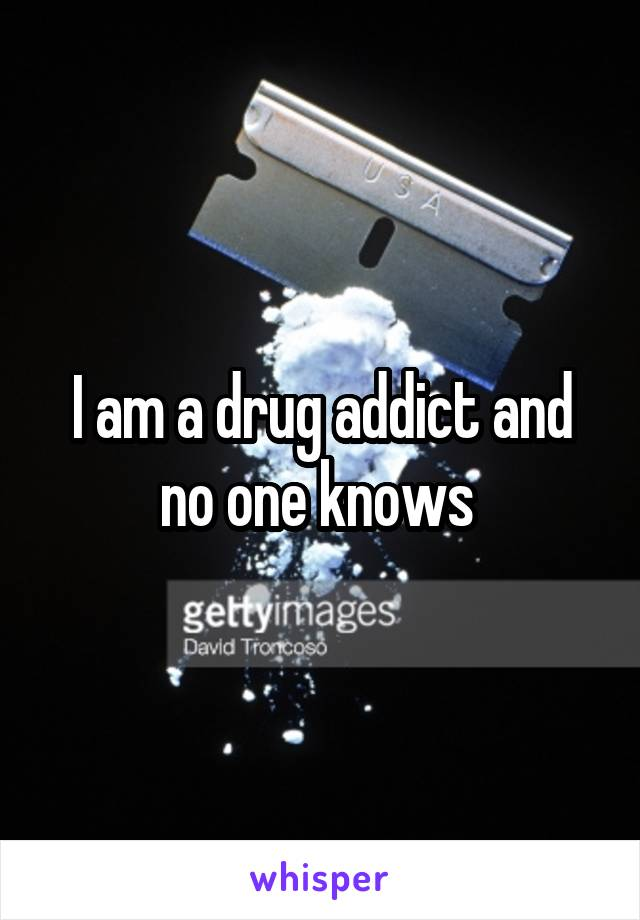 I am a drug addict and no one knows