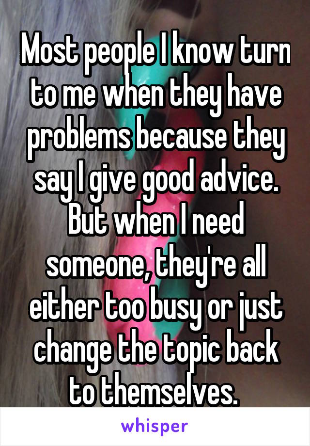 Most people I know turn to me when they have problems because they say I give good advice. But when I need someone, they're all either too busy or just change the topic back to themselves.