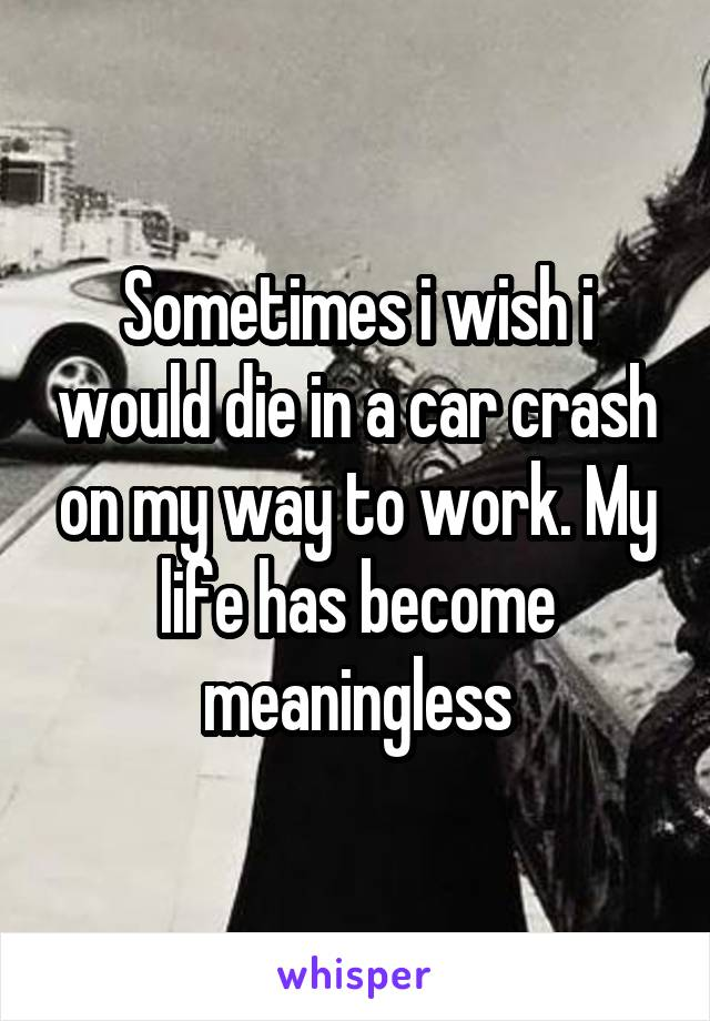 Sometimes i wish i would die in a car crash on my way to work. My life has become meaningless