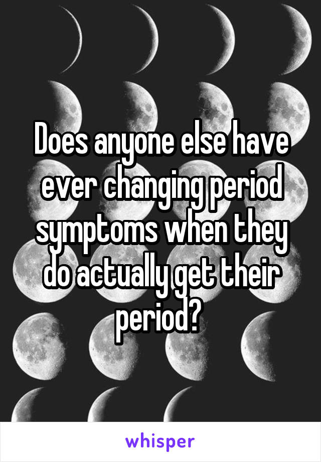 Does anyone else have ever changing period symptoms when they do actually get their period?
