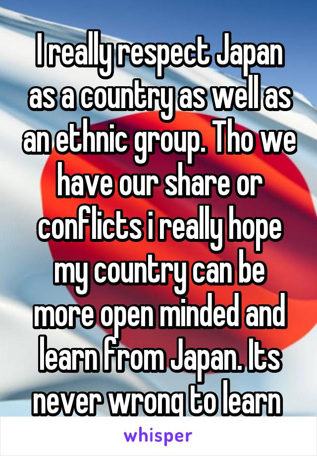I really respect Japan as a country as well as an ethnic group. Tho we have our share or conflicts i really hope my country can be more open minded and learn from Japan. Its never wrong to learn