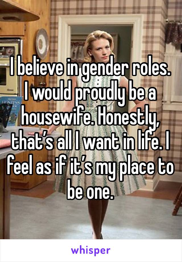 I believe in gender roles. I would proudly be a housewife. Honestly, that's all I want in life. I feel as if it's my place to be one.