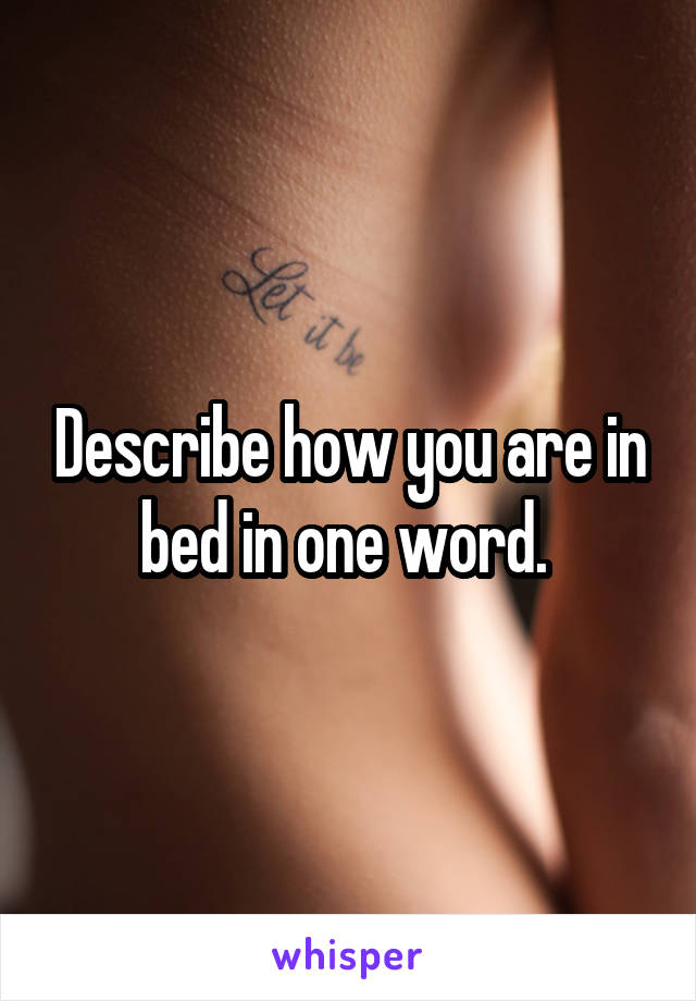 Describe how you are in bed in one word.