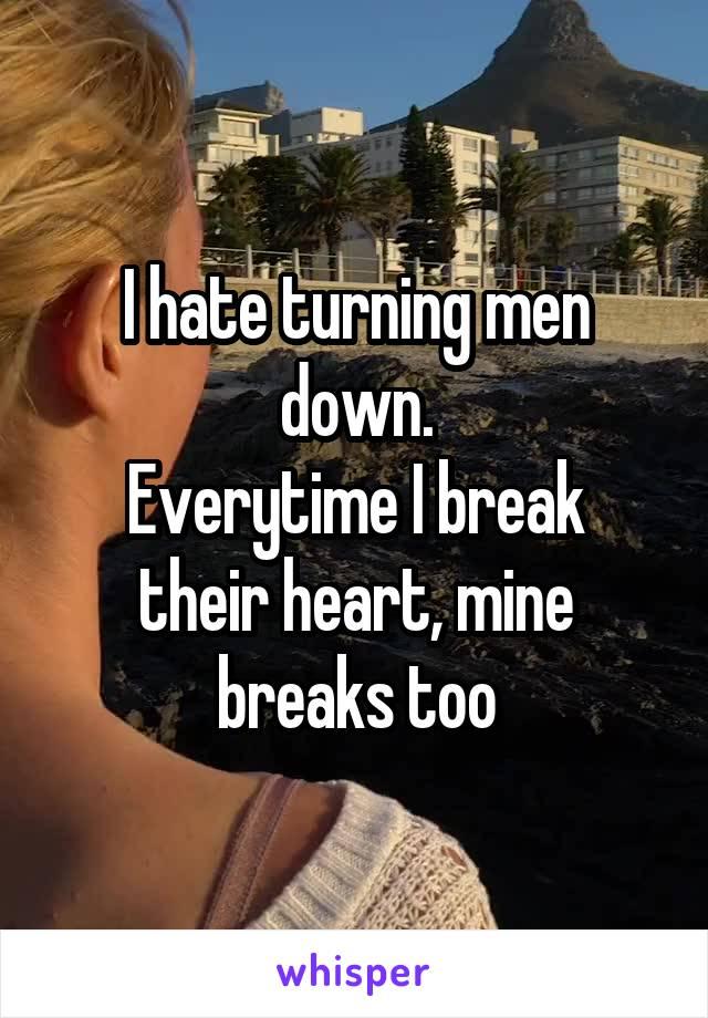 I hate turning men down. Everytime I break their heart, mine breaks too