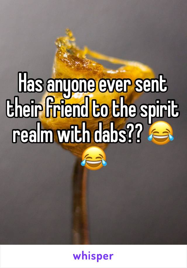 Has anyone ever sent their friend to the spirit realm with dabs?? 😂😂