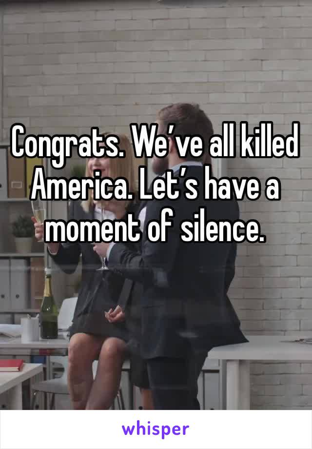 Congrats. We've all killed America. Let's have a moment of silence.