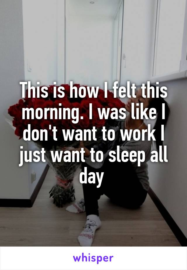 This is how I felt this morning. I was like I don't want to work I just want to sleep all day
