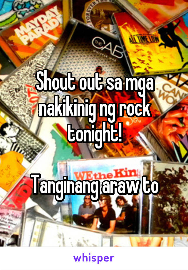 Shout out sa mga nakikinig ng rock tonight!  Tanginang araw to