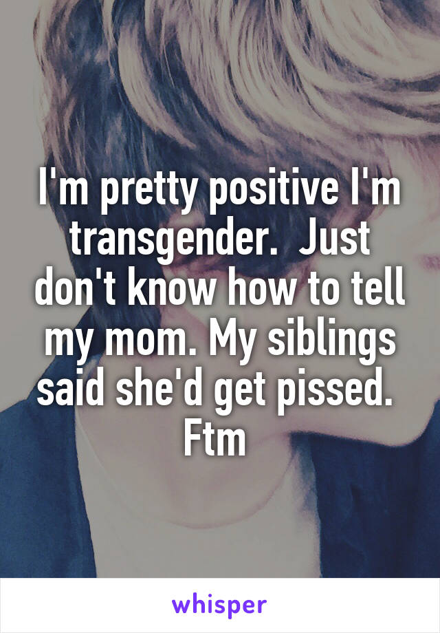 I'm pretty positive I'm transgender.  Just don't know how to tell my mom. My siblings said she'd get pissed.  Ftm