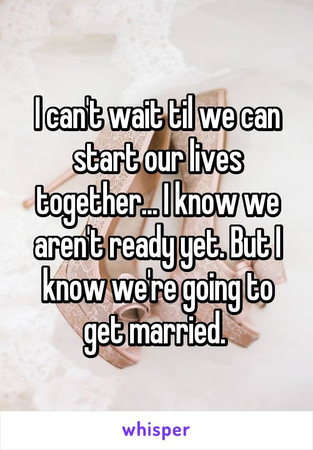 I can't wait til we can start our lives together... I know we aren't ready yet. But I know we're going to get married.