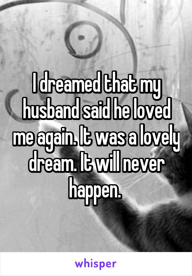 I dreamed that my husband said he loved me again. It was a lovely dream. It will never happen.