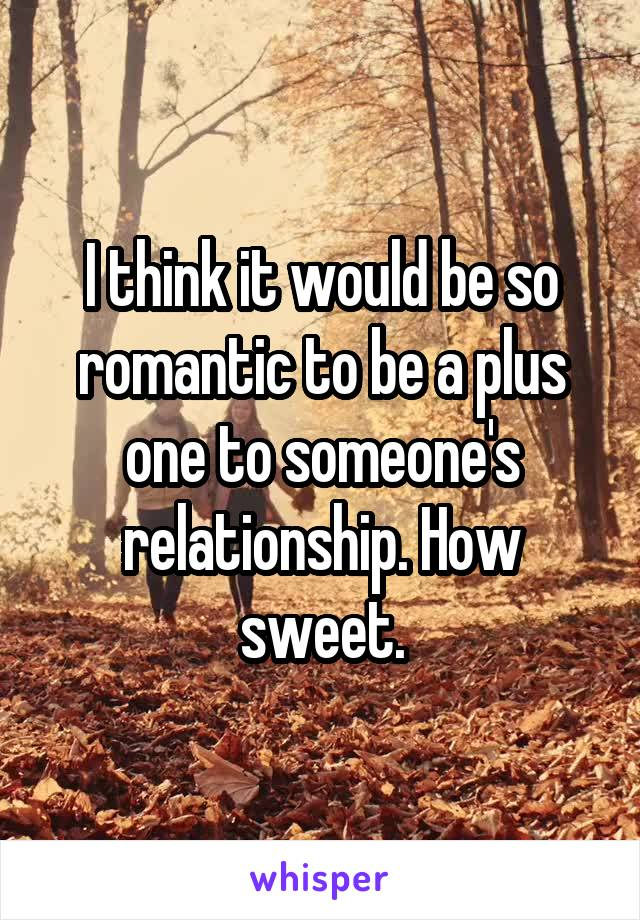 I think it would be so romantic to be a plus one to someone's relationship. How sweet.