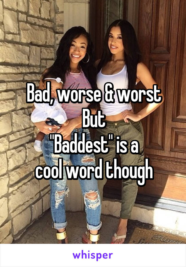 """Bad, worse & worst But """"Baddest"""" is a cool word though"""