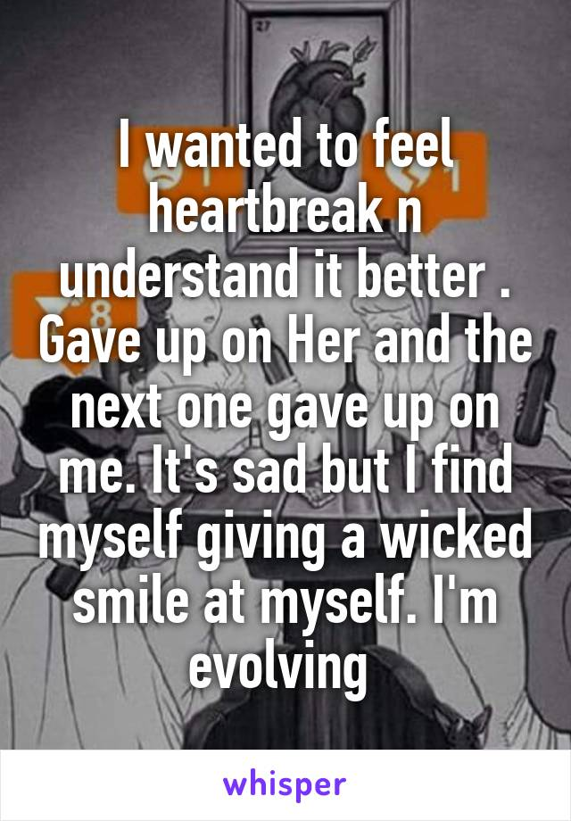 I wanted to feel heartbreak n understand it better . Gave up on Her and the next one gave up on me. It's sad but I find myself giving a wicked smile at myself. I'm evolving