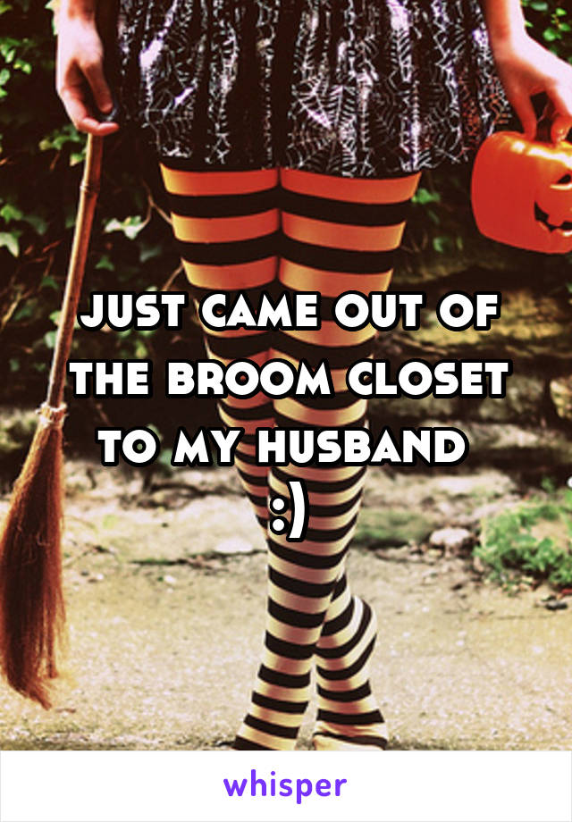 just came out of the broom closet to my husband  :)