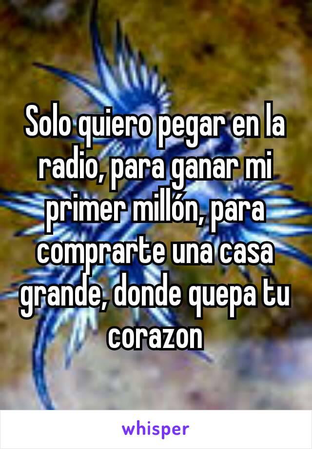 Solo quiero pegar en la radio, para ganar mi primer millón, para comprarte una casa grande, donde quepa tu corazon