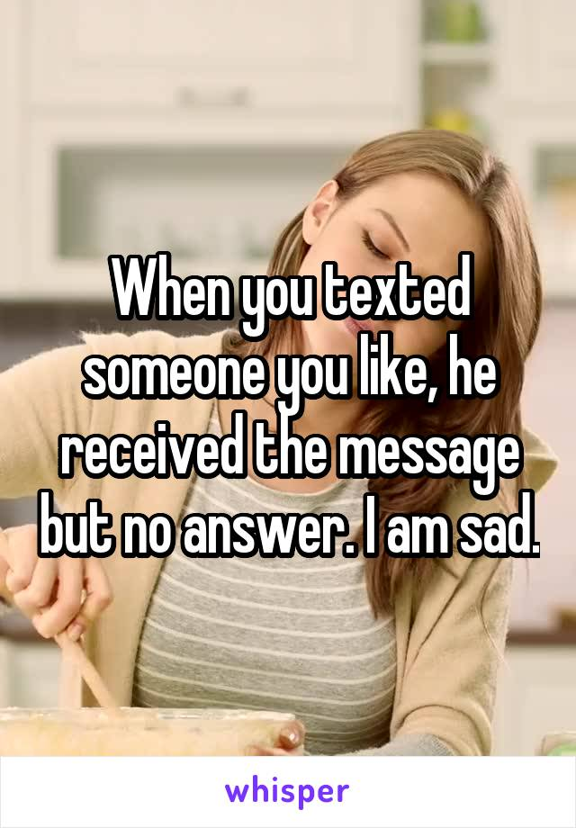 When you texted someone you like, he received the message but no answer. I am sad.