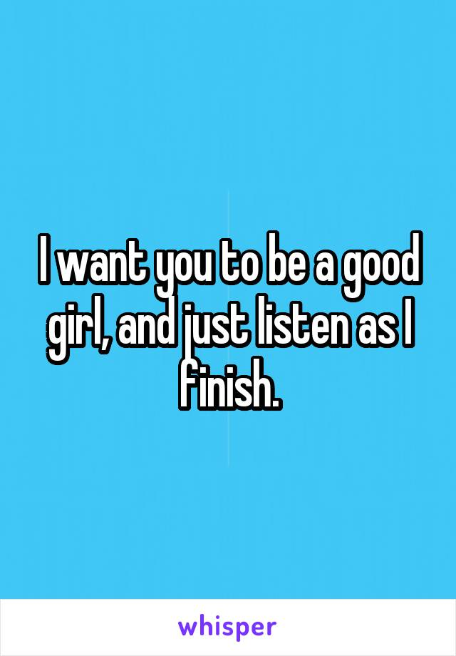 I want you to be a good girl, and just listen as I finish.
