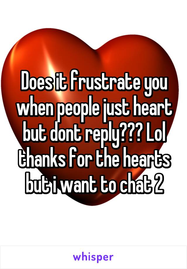 Does it frustrate you when people just heart but dont reply??? Lol thanks for the hearts but i want to chat 2
