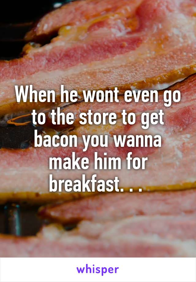 When he wont even go to the store to get bacon you wanna make him for breakfast. . .