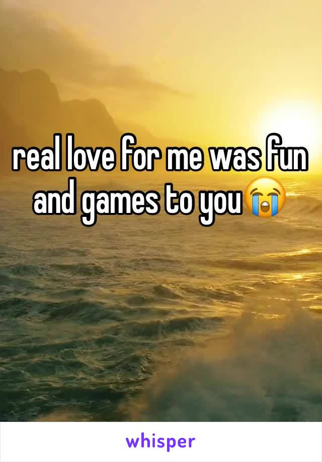 real love for me was fun and games to you😭