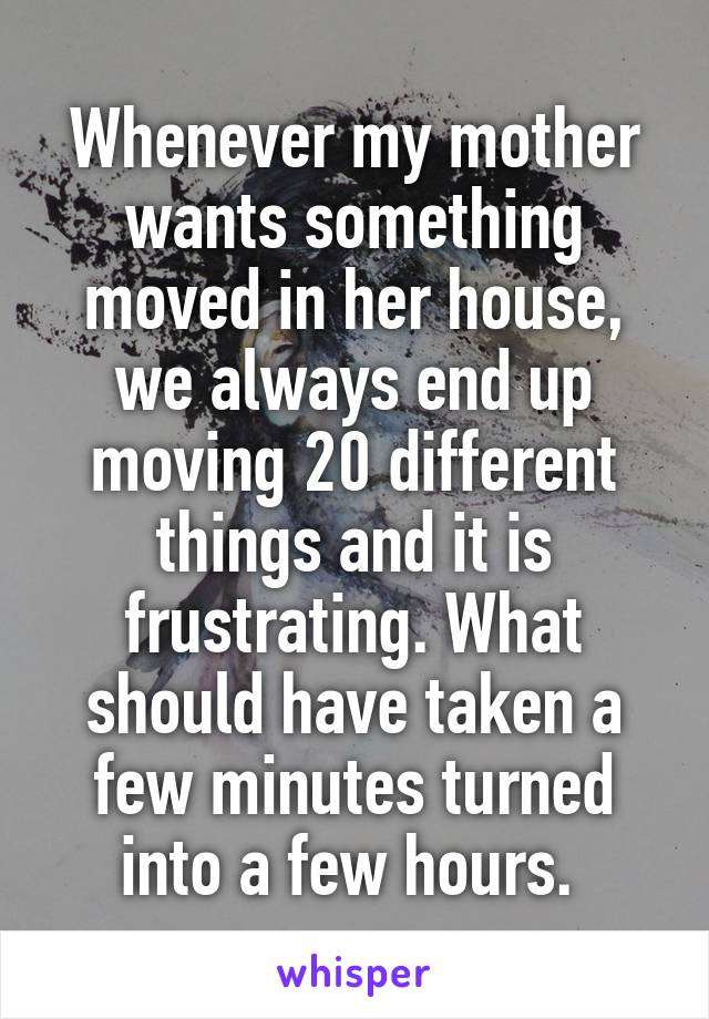 Whenever my mother wants something moved in her house, we always end up moving 20 different things and it is frustrating. What should have taken a few minutes turned into a few hours.