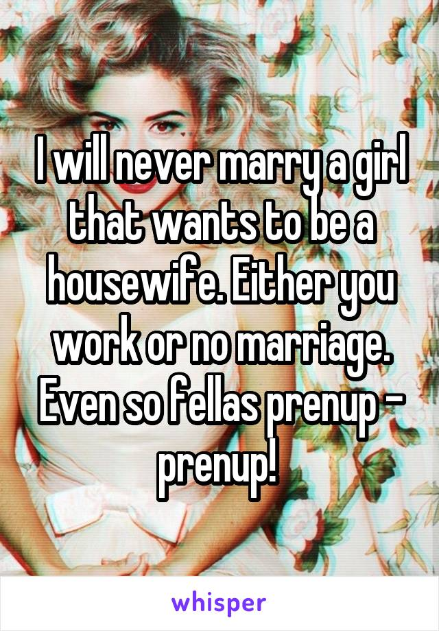 I will never marry a girl that wants to be a housewife. Either you work or no marriage. Even so fellas prenup - prenup!