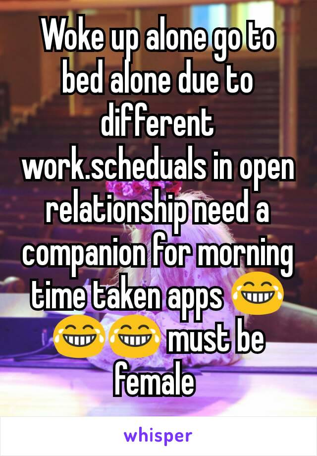Woke up alone go to bed alone due to different work.scheduals in open relationship need a companion for morning time taken apps 😂😂😂 must be female