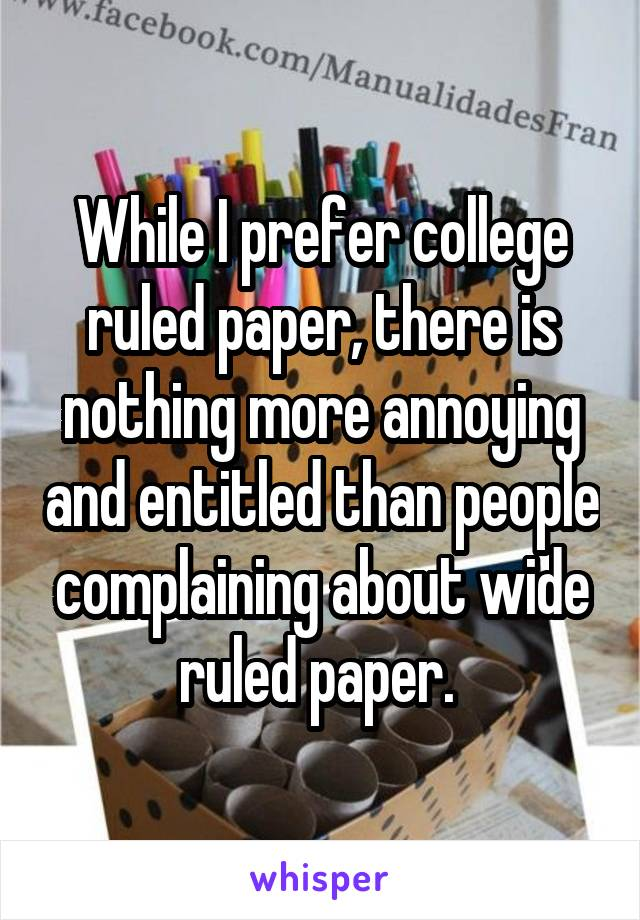 While I prefer college ruled paper, there is nothing more annoying and entitled than people complaining about wide ruled paper.