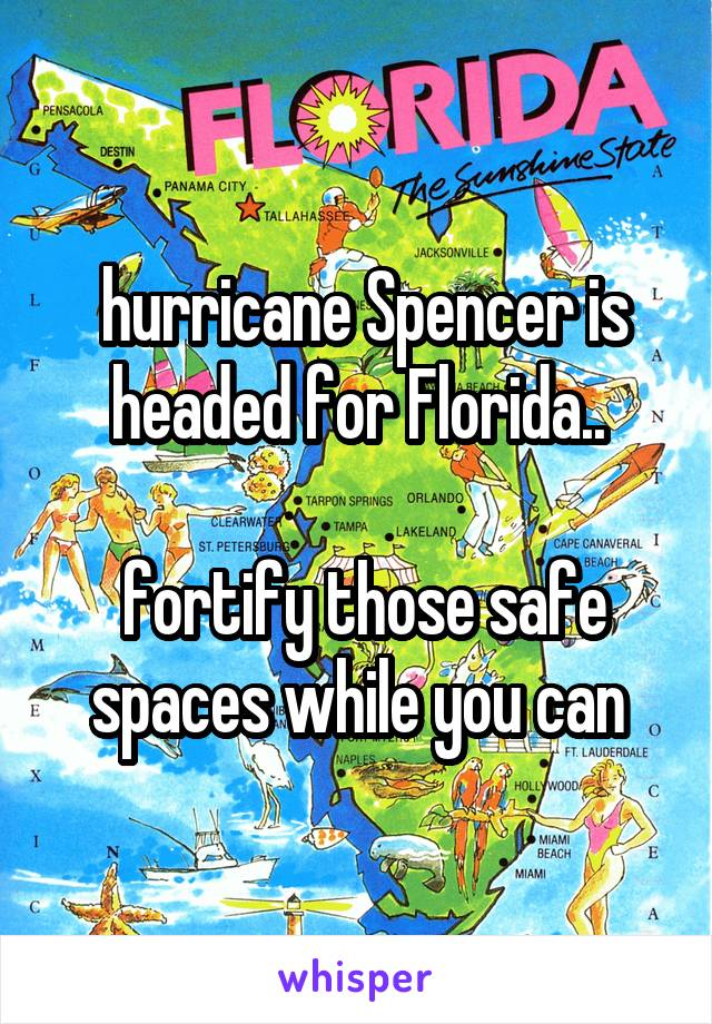 hurricane Spencer is headed for Florida..   fortify those safe spaces while you can