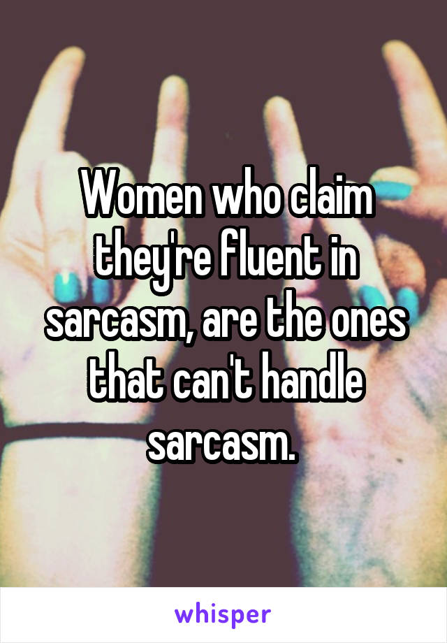 Women who claim they're fluent in sarcasm, are the ones that can't handle sarcasm.