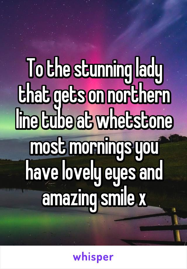 To the stunning lady that gets on northern line tube at whetstone most mornings you have lovely eyes and amazing smile x