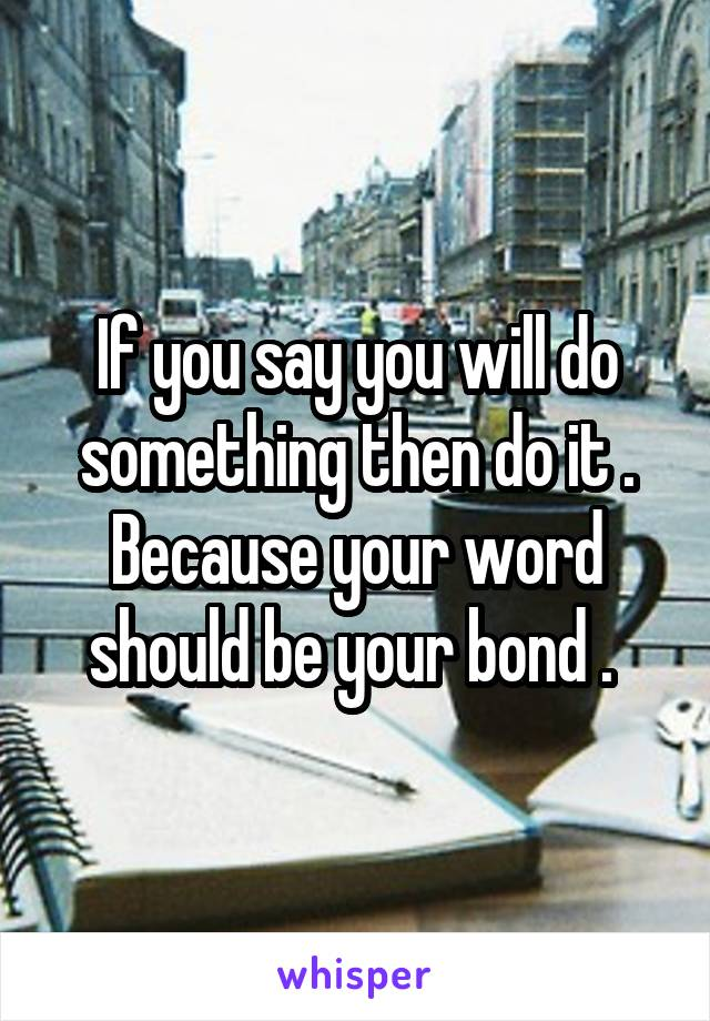 If you say you will do something then do it . Because your word should be your bond .
