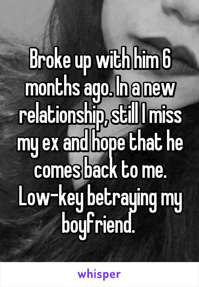 Broke up with him 6 months ago. In a new relationship, still I miss my ex and hope that he comes back to me. Low-key betraying my boyfriend.