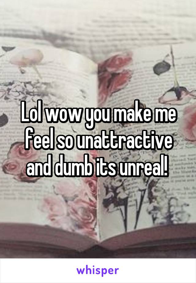 Lol wow you make me feel so unattractive and dumb its unreal!
