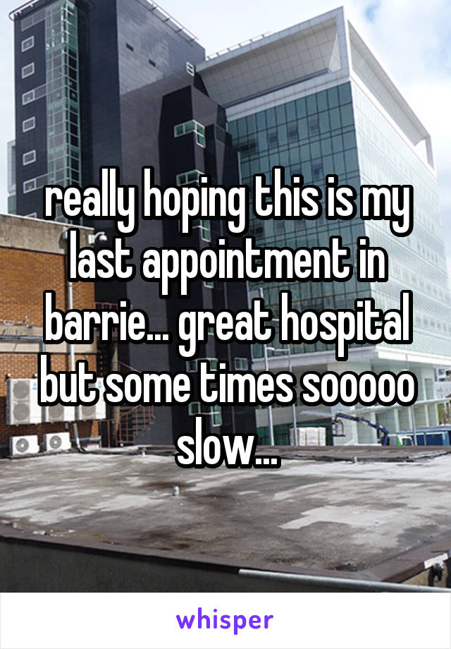 really hoping this is my last appointment in barrie... great hospital but some times sooooo slow...