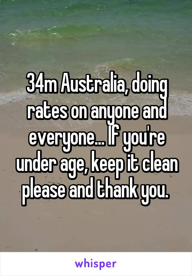 34m Australia, doing rates on anyone and everyone... If you're under age, keep it clean please and thank you.