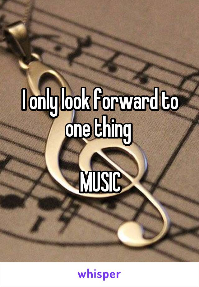 I only look forward to one thing   MUSIC