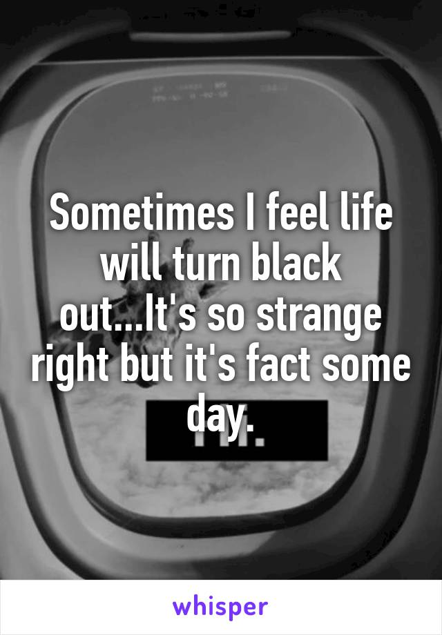 Sometimes I feel life will turn black out...It's so strange right but it's fact some day.
