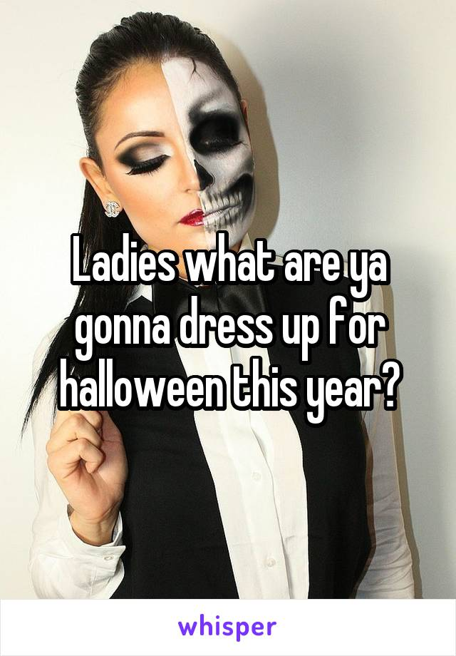 Ladies what are ya gonna dress up for halloween this year?