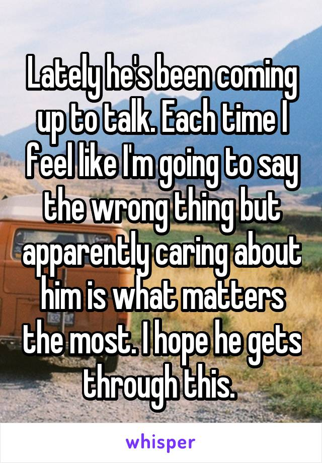 Lately he's been coming up to talk. Each time I feel like I'm going to say the wrong thing but apparently caring about him is what matters the most. I hope he gets through this.