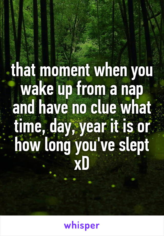 that moment when you wake up from a nap and have no clue what time, day, year it is or how long you've slept xD