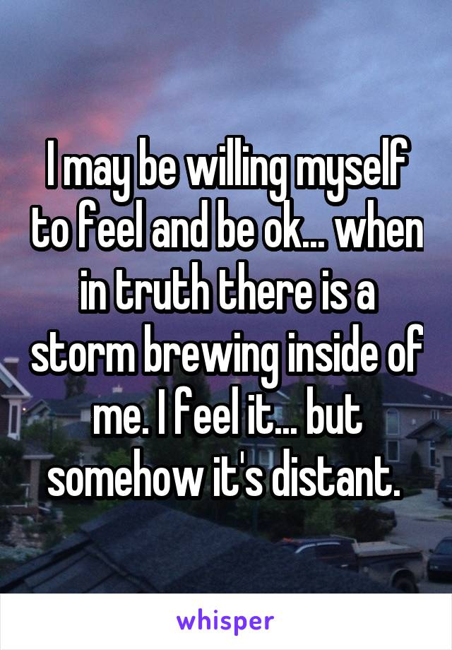 I may be willing myself to feel and be ok... when in truth there is a storm brewing inside of me. I feel it... but somehow it's distant.