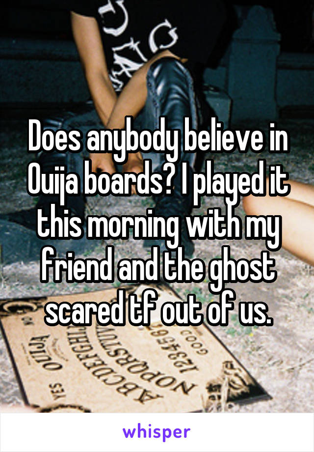 Does anybody believe in Ouija boards? I played it this morning with my friend and the ghost scared tf out of us.