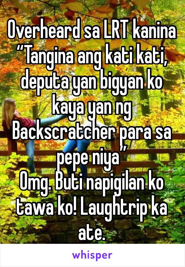 """Overheard sa LRT kanina  """"Tangina ang kati kati, deputa yan bigyan ko kaya yan ng Backscratcher para sa pepe niya"""" Omg. Buti napigilan ko tawa ko! Laughtrip ka ate."""