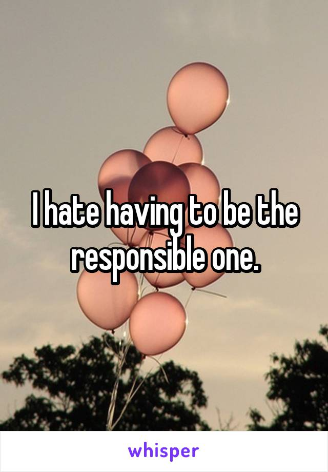 I hate having to be the responsible one.