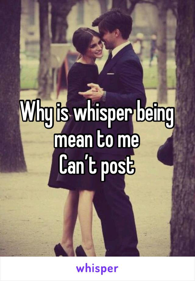Why is whisper being mean to me  Can't post