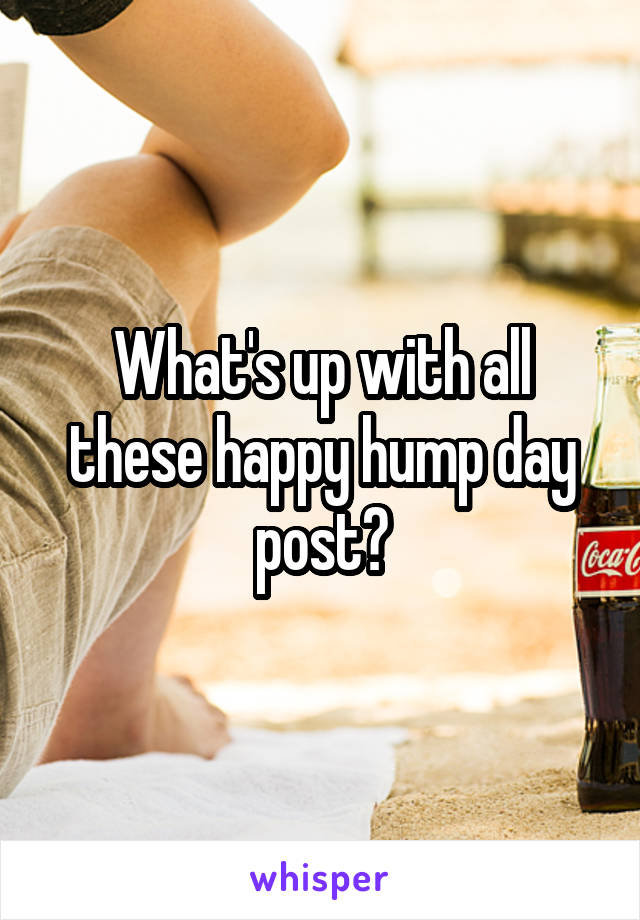 What's up with all these happy hump day post?