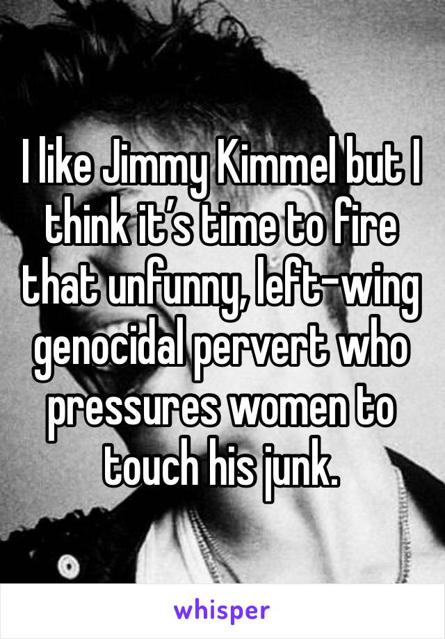 I like Jimmy Kimmel but I think it's time to fire that unfunny, left-wing genocidal pervert who pressures women to touch his junk.
