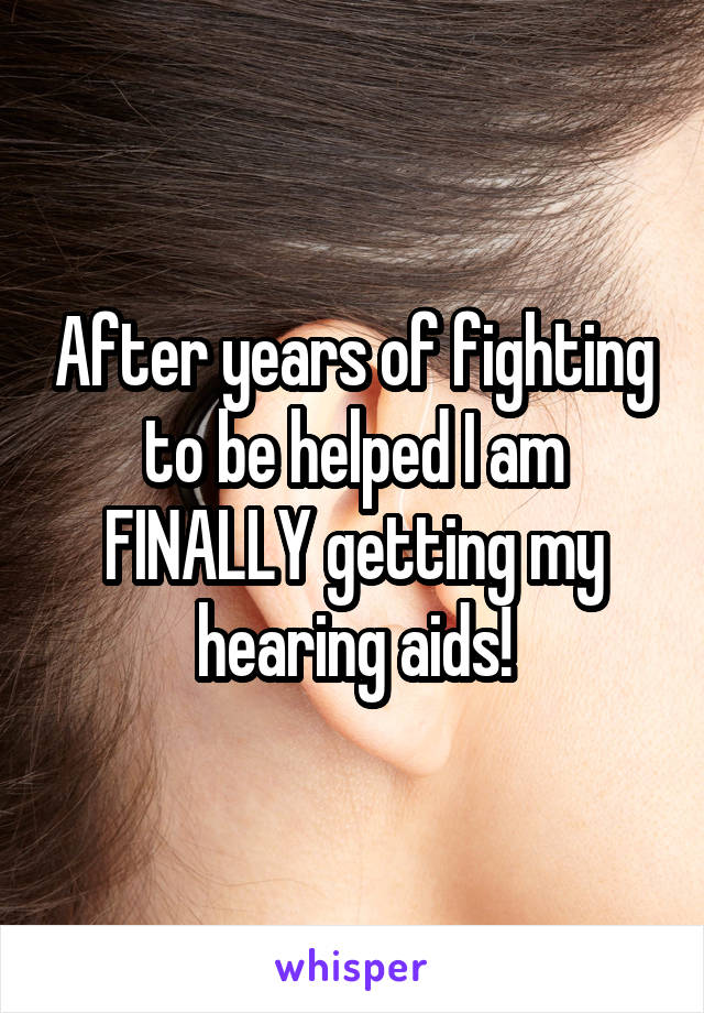 After years of fighting to be helped I am FINALLY getting my hearing aids!